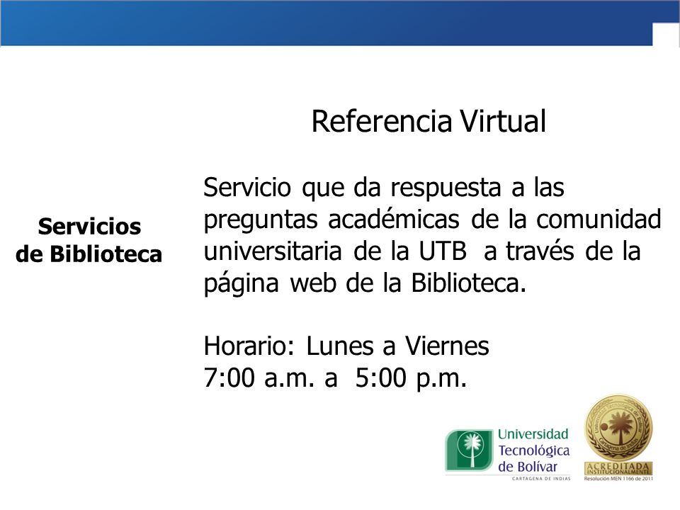 Referencia Virtual Servicio que da respuesta a las preguntas académicas de la comunidad universitaria de la UTB a través de la página web de la Biblioteca. Horario: Lunes a Viernes 7:00 a.m. a 5:00 p.m.