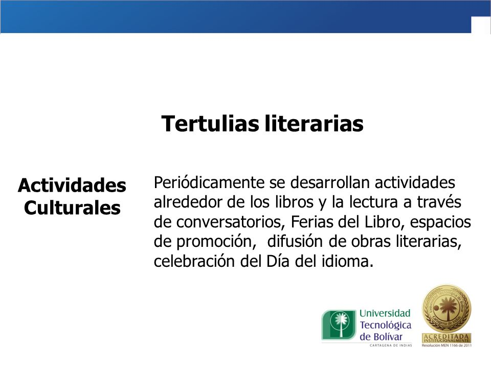 Tertulias literarias Periódicamente se desarrollan actividades alrededor de los libros y la lectura a través de conversatorios, Ferias del Libro, espacios de promoción, difusión de obras literarias, celebración del Día del idioma.