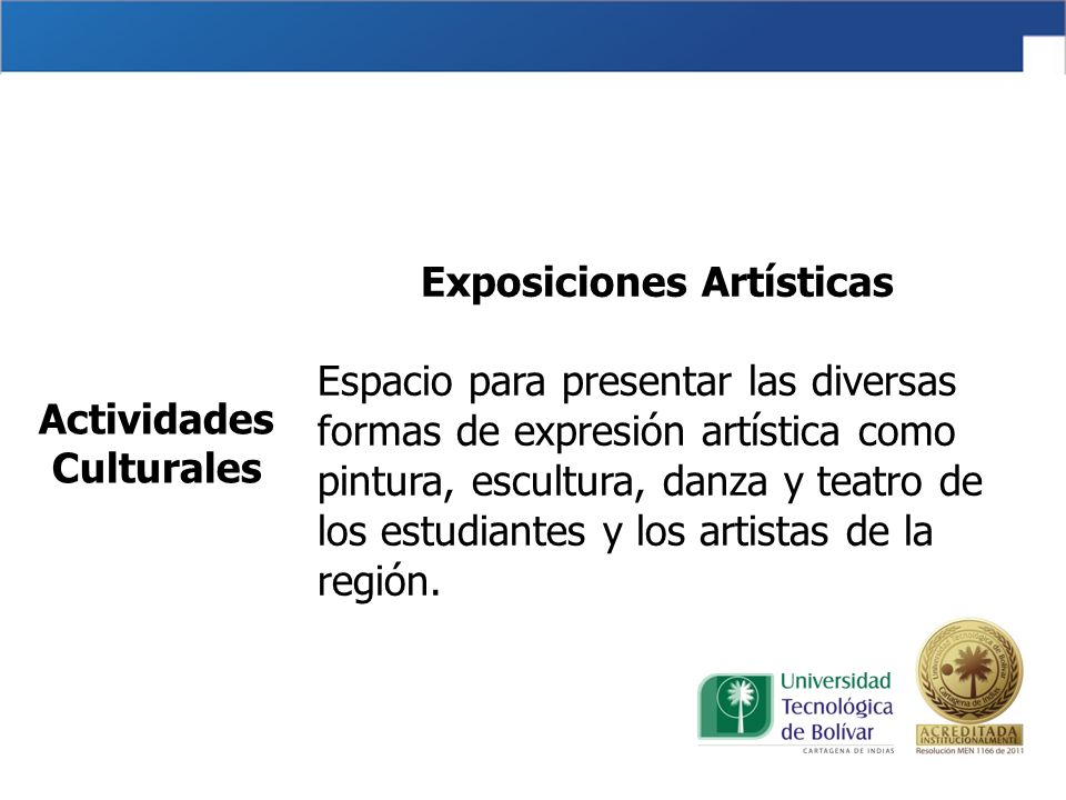 Exposiciones Artísticas Espacio para presentar las diversas formas de expresión artística como pintura, escultura, danza y teatro de los estudiantes y los artistas de la región.