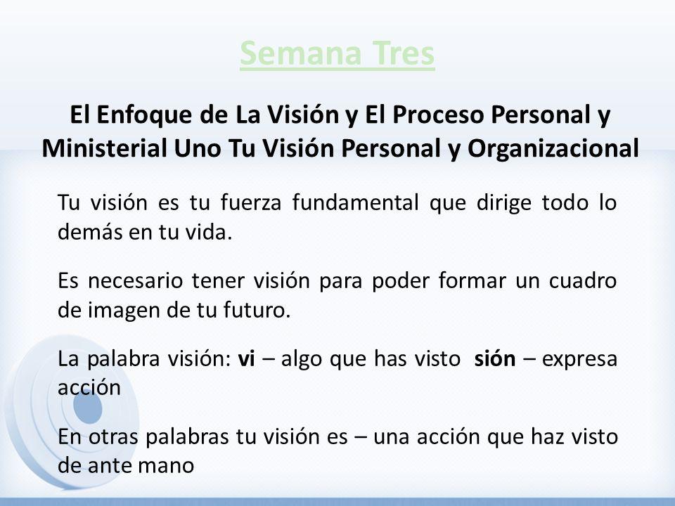 Semana Tres El Enfoque de La Visión y El Proceso Personal y Ministerial Uno Tu Visión Personal y Organizacional.