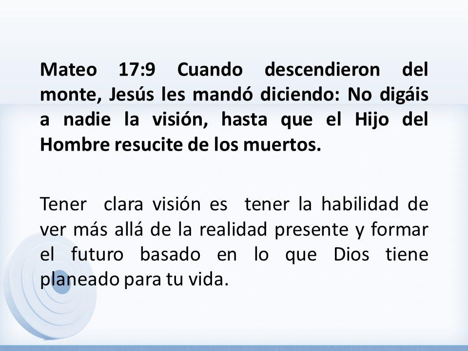 Mateo 17:9 Cuando descendieron del monte, Jesús les mandó diciendo: No digáis a nadie la visión, hasta que el Hijo del Hombre resucite de los muertos.