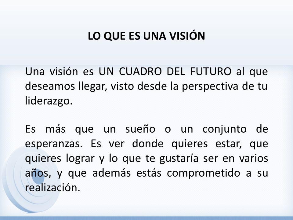 LO QUE ES UNA VISIÓN Una visión es UN CUADRO DEL FUTURO al que deseamos llegar, visto desde la perspectiva de tu liderazgo.
