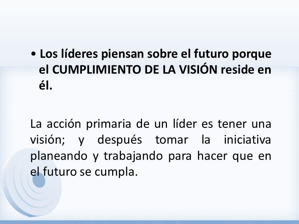 • Los líderes piensan sobre el futuro porque el CUMPLIMIENTO DE LA VISIÓN reside en él.