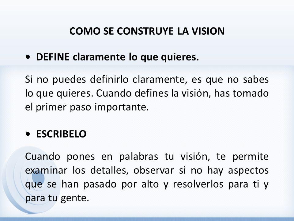COMO SE CONSTRUYE LA VISION • DEFINE claramente lo que quieres