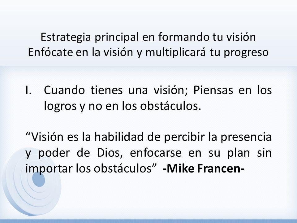 Estrategia principal en formando tu visión Enfócate en la visión y multiplicará tu progreso