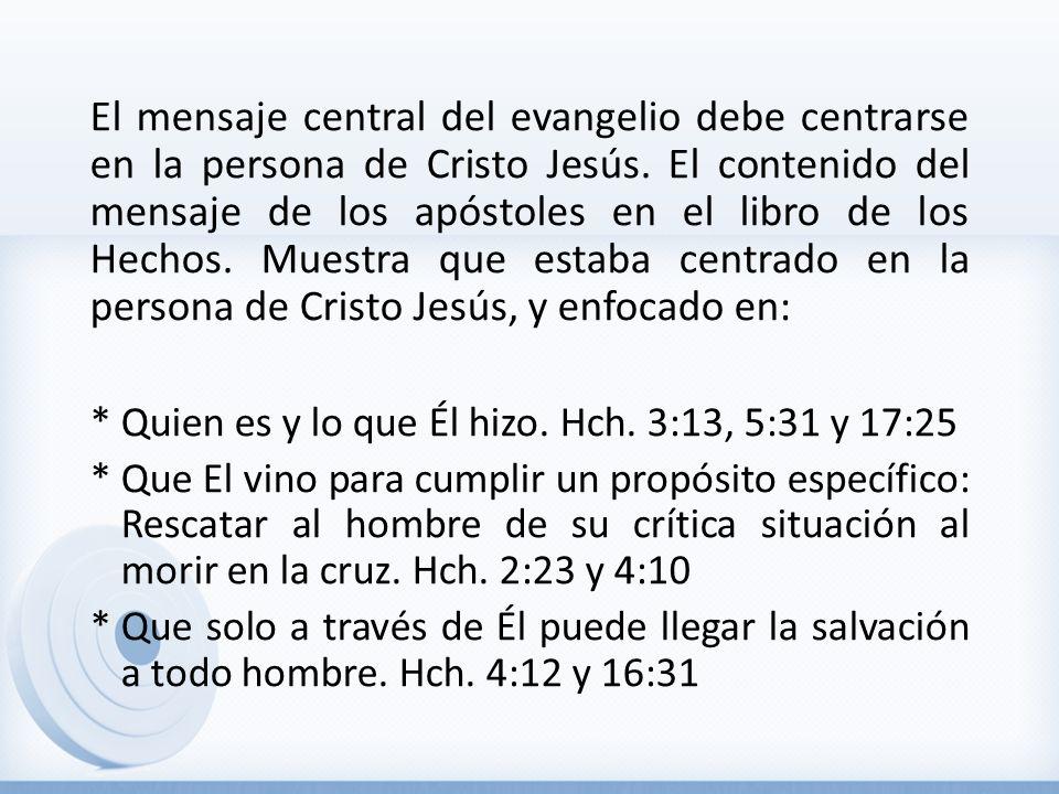 El mensaje central del evangelio debe centrarse en la persona de Cristo Jesús. El contenido del mensaje de los apóstoles en el libro de los Hechos. Muestra que estaba centrado en la persona de Cristo Jesús, y enfocado en: