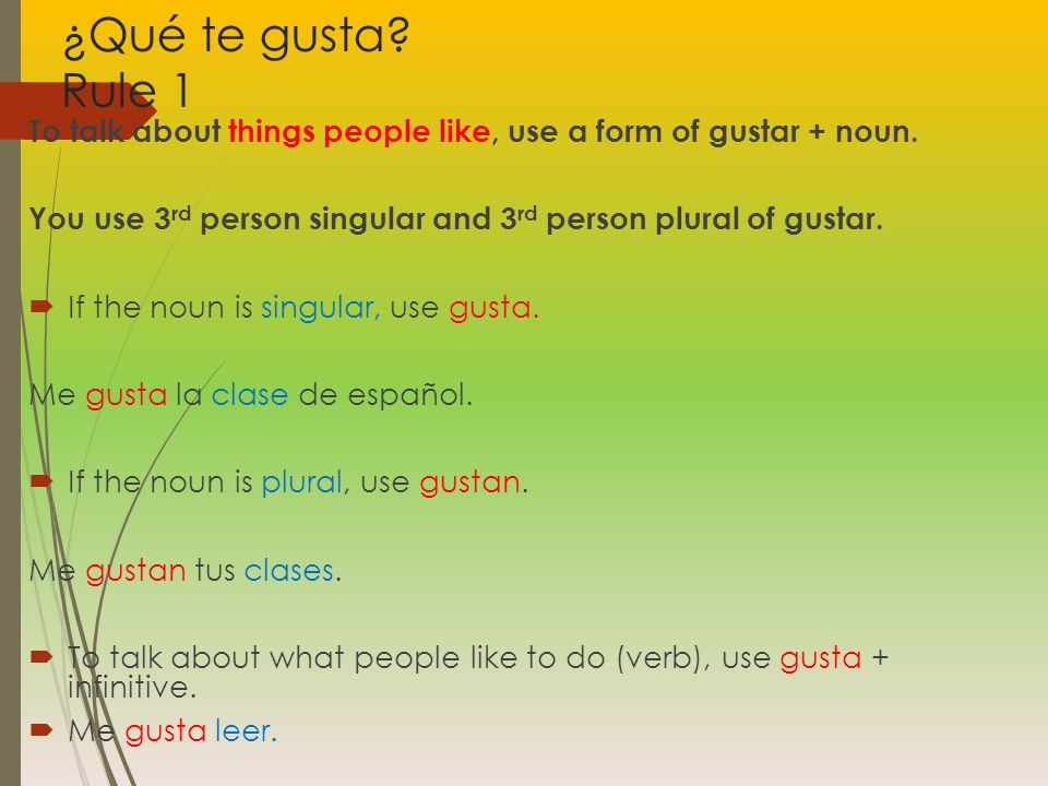 ¿Qué te gusta Rule 1 To talk about things people like, use a form of gustar + noun. You use 3rd person singular and 3rd person plural of gustar.
