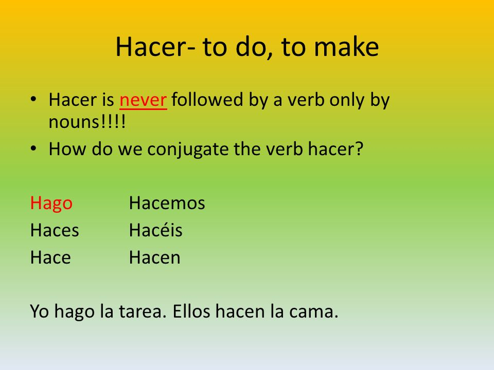 Hacer- to do, to make Hacer is never followed by a verb only by nouns!!!! How do we conjugate the verb hacer