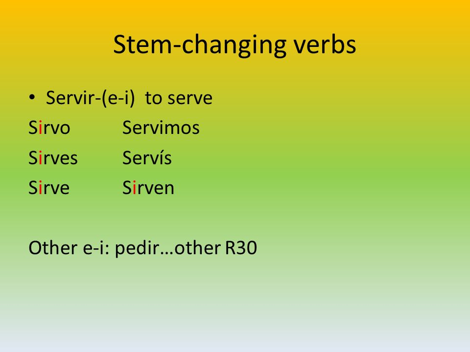 Stem-changing verbs Servir-(e-i) to serve Sirvo Servimos Sirves Servís