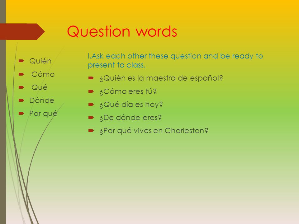 Question words I.Ask each other these question and be ready to present to class. ¿Quién es la maestra de español