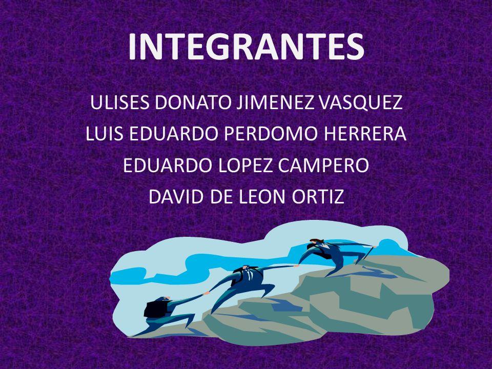 INTEGRANTES ULISES DONATO JIMENEZ VASQUEZ LUIS EDUARDO PERDOMO HERRERA EDUARDO LOPEZ CAMPERO DAVID DE LEON ORTIZ