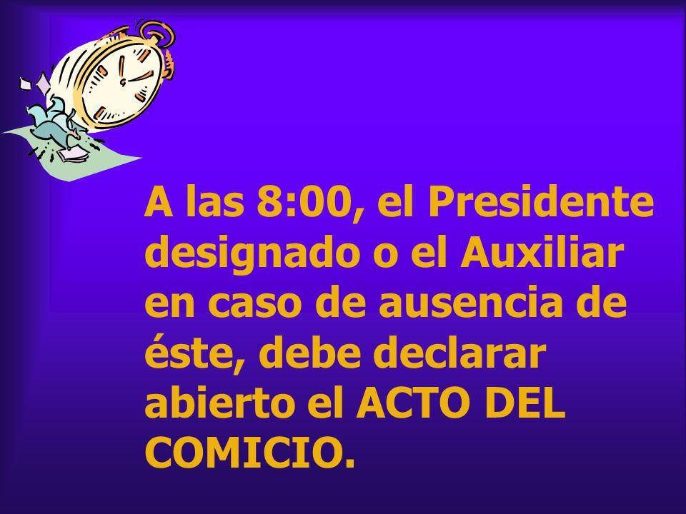A las 8:00, el Presidente designado o el Auxiliar en caso de ausencia de éste, debe declarar abierto el ACTO DEL COMICIO.