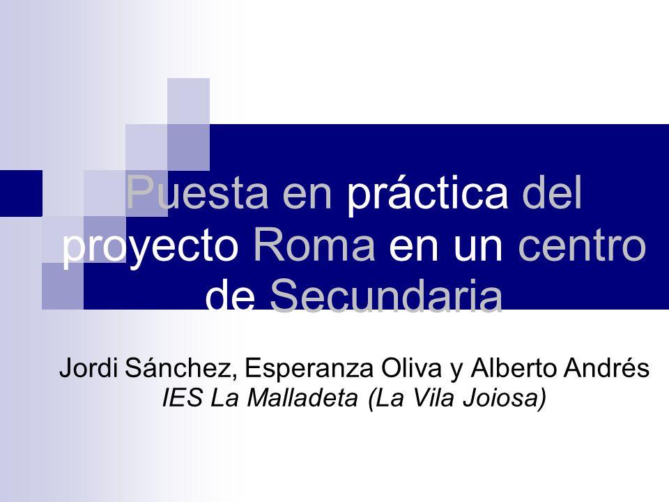 Puesta en práctica del proyecto Roma en un centro de Secundaria Jordi Sánchez, Esperanza Oliva y Alberto Andrés IES La Malladeta (La Vila Joiosa)