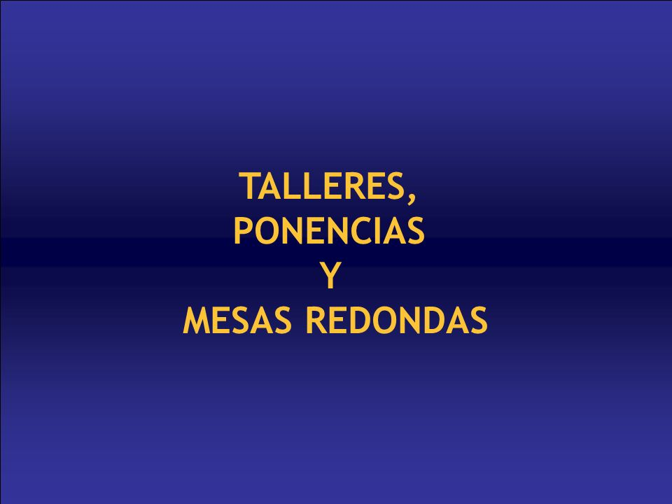 TALLERES, PONENCIAS Y MESAS REDONDAS