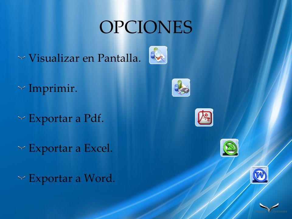 OPCIONES Visualizar en Pantalla. Imprimir. Exportar a Pdf.