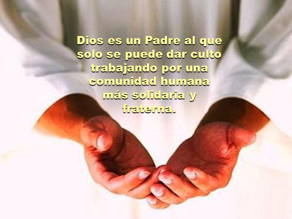 Dios es un Padre al que solo se puede dar culto trabajando por una comunidad humana más solidaria y fraterna.