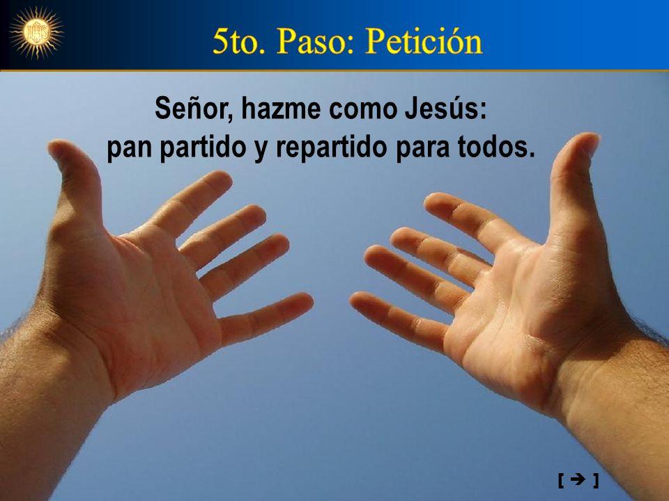 Señor, hazme como Jesús: pan partido y repartido para todos.