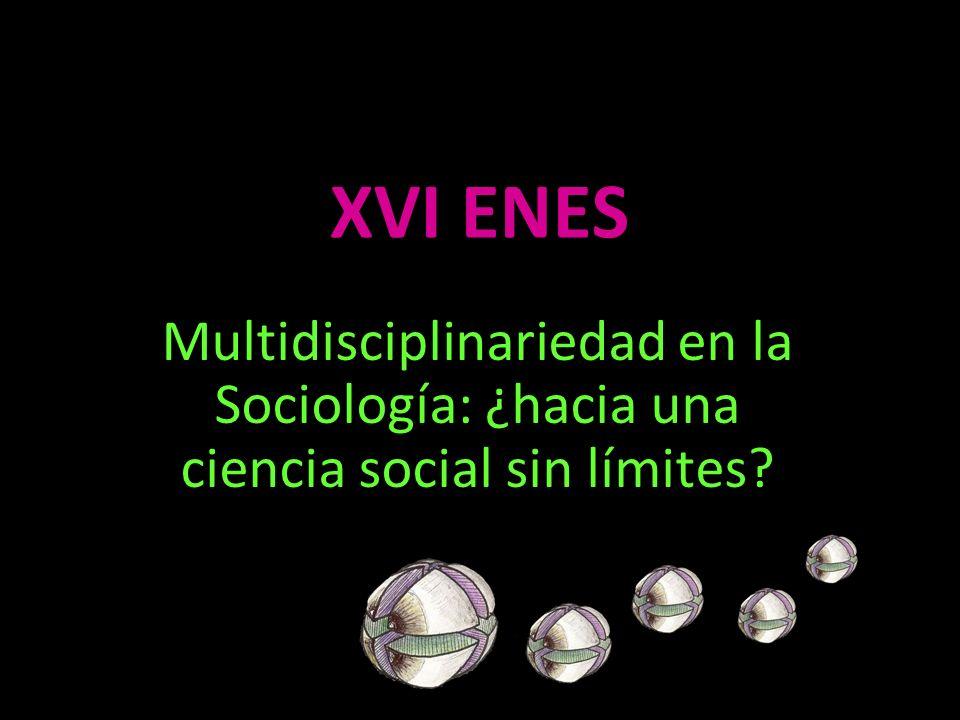 XVI ENES Multidisciplinariedad en la Sociología: ¿hacia una ciencia social sin límites