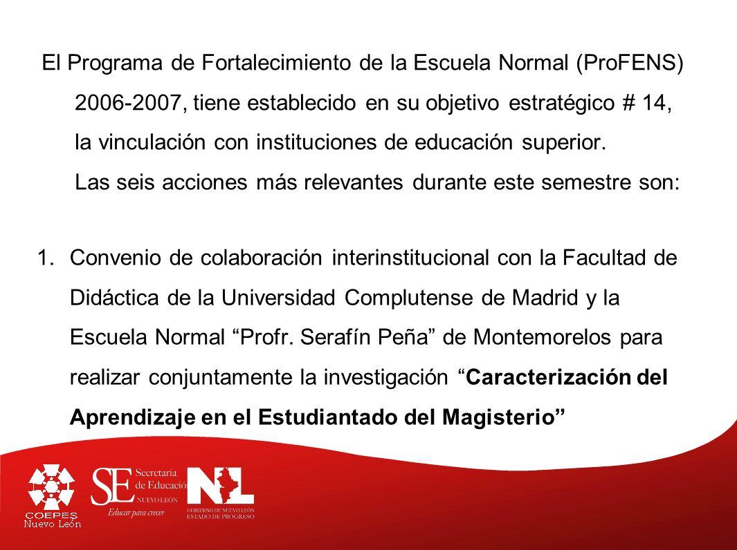 El Programa de Fortalecimiento de la Escuela Normal (ProFENS) 2006-2007, tiene establecido en su objetivo estratégico # 14, la vinculación con instituciones de educación superior. Las seis acciones más relevantes durante este semestre son: