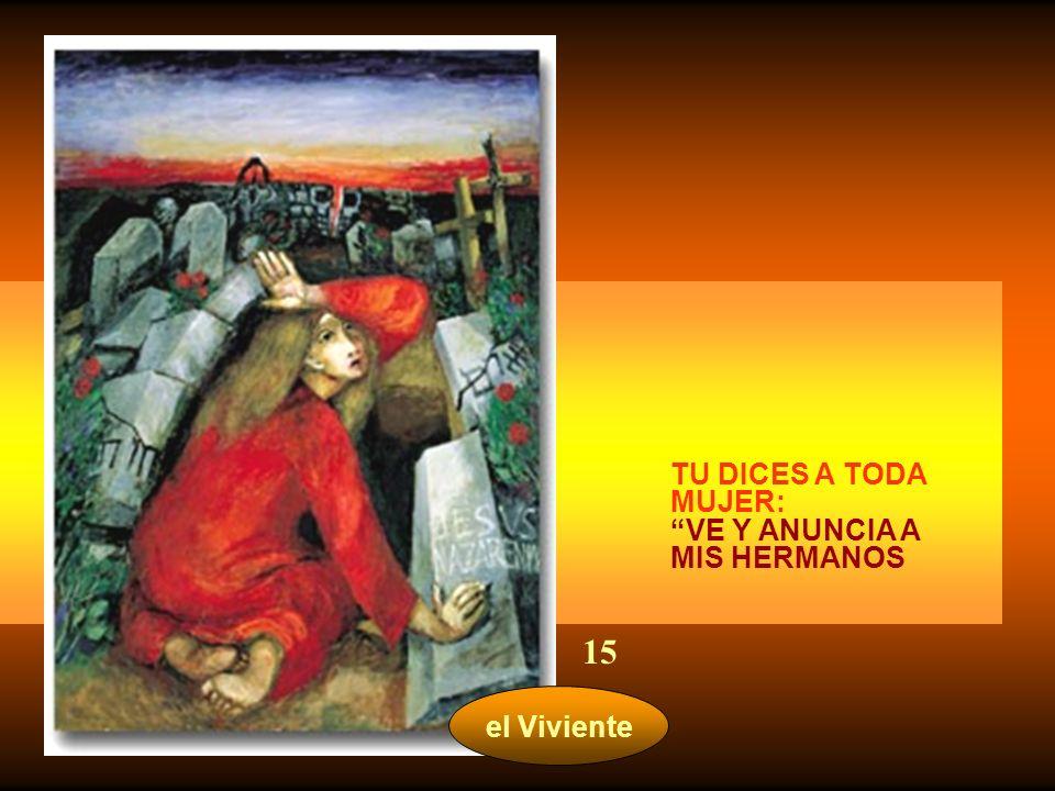 TU DICES A TODA MUJER: VE Y ANUNCIA A MIS HERMANOS 15 el Viviente
