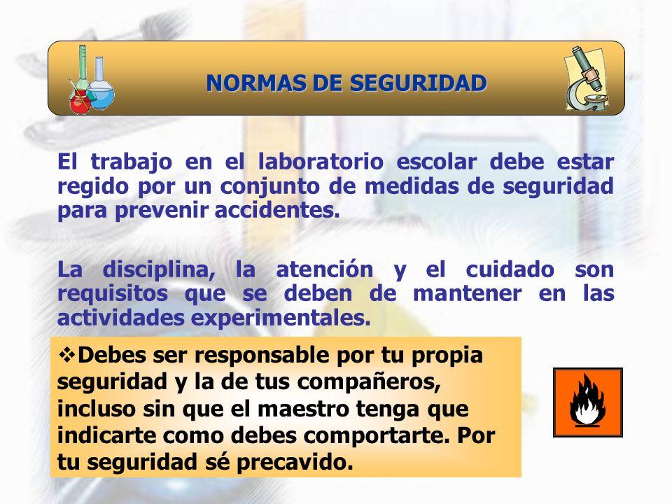 NORMAS DE SEGURIDAD El trabajo en el laboratorio escolar debe estar regido por un conjunto de medidas de seguridad para prevenir accidentes.