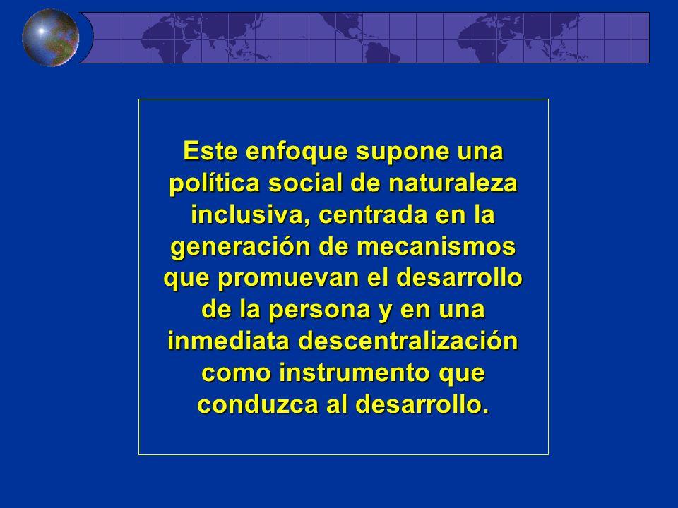 Este enfoque supone una política social de naturaleza inclusiva, centrada en la generación de mecanismos que promuevan el desarrollo de la persona y en una inmediata descentralización como instrumento que conduzca al desarrollo.