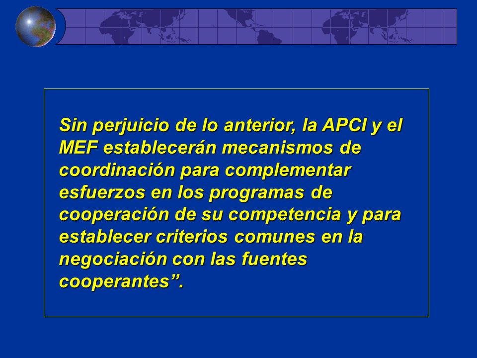 Sin perjuicio de lo anterior, la APCI y el MEF establecerán mecanismos de coordinación para complementar esfuerzos en los programas de cooperación de su competencia y para establecer criterios comunes en la negociación con las fuentes cooperantes .