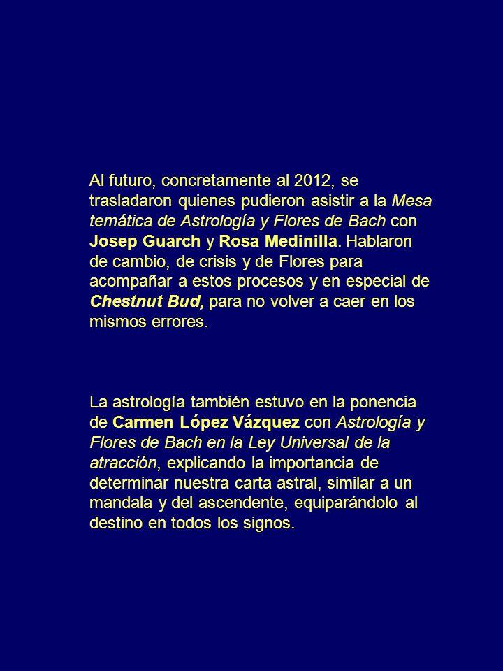 Al futuro, concretamente al 2012, se trasladaron quienes pudieron asistir a la Mesa temática de Astrología y Flores de Bach con Josep Guarch y Rosa Medinilla. Hablaron de cambio, de crisis y de Flores para acompañar a estos procesos y en especial de Chestnut Bud, para no volver a caer en los mismos errores.