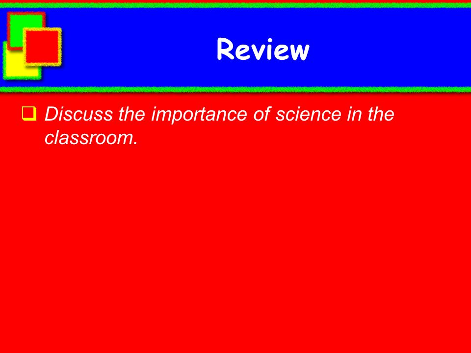 Review Discuss the importance of science in the classroom.