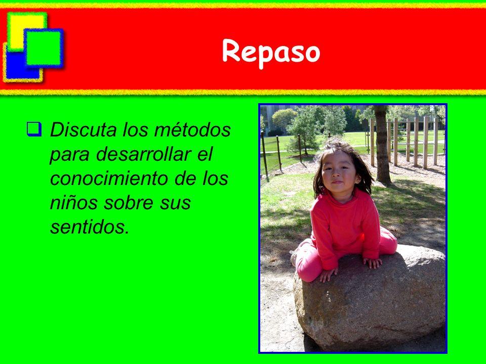 Repaso Discuta los métodos para desarrollar el conocimiento de los niños sobre sus sentidos.