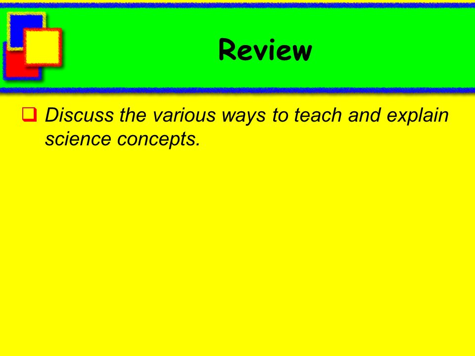 Review Discuss the various ways to teach and explain science concepts.