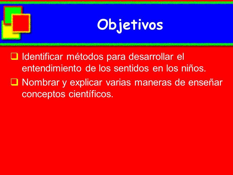 Objetivos Identificar métodos para desarrollar el entendimiento de los sentidos en los niños.