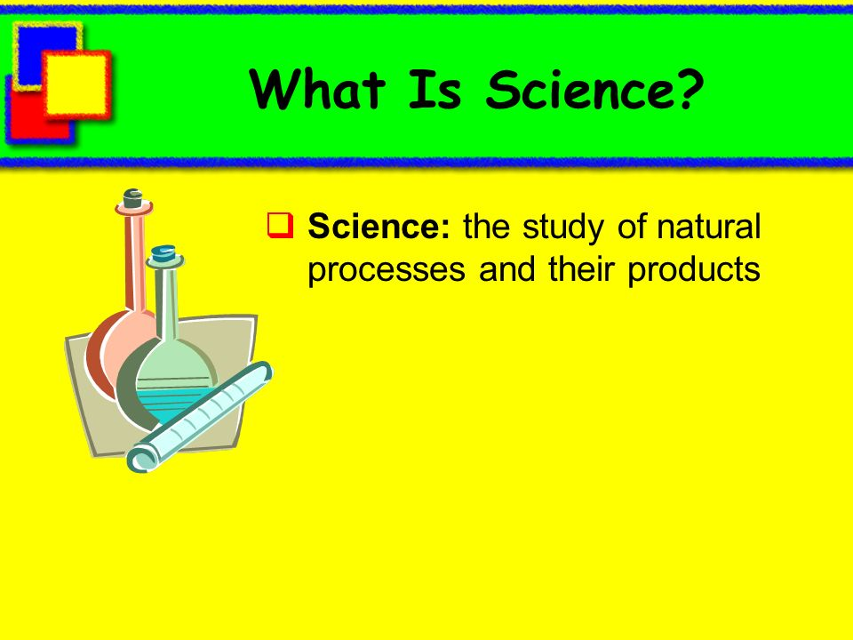 What Is Science Science: the study of natural processes and their products