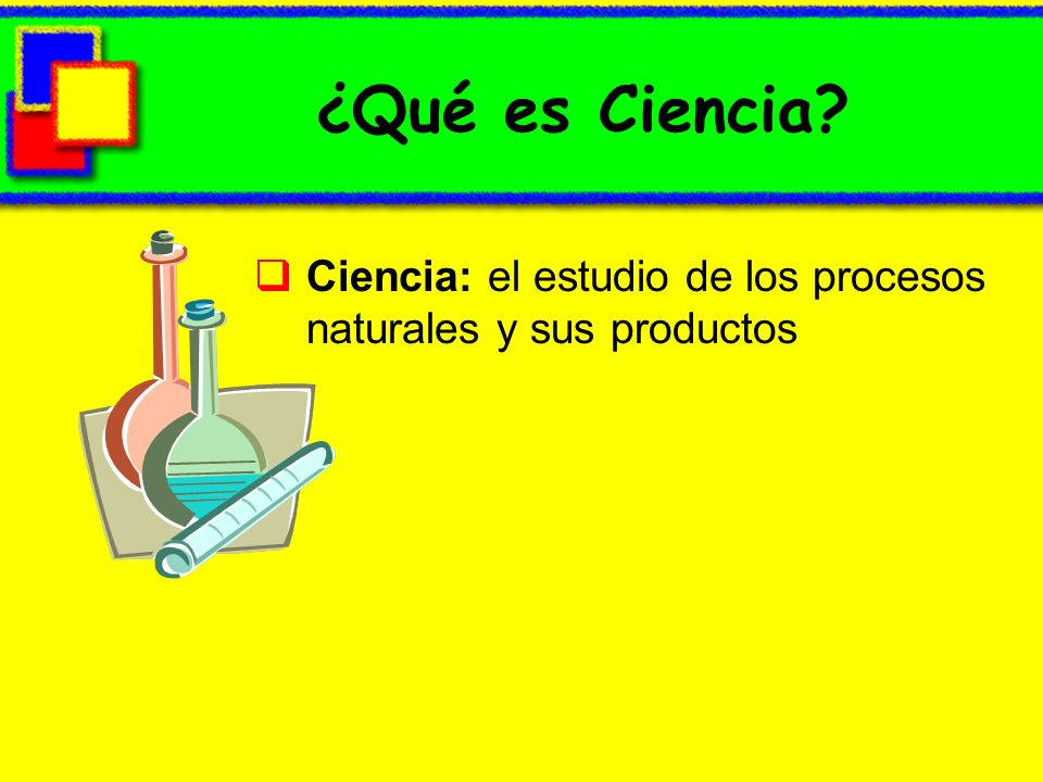 ¿Qué es Ciencia Ciencia: el estudio de los procesos naturales y sus productos