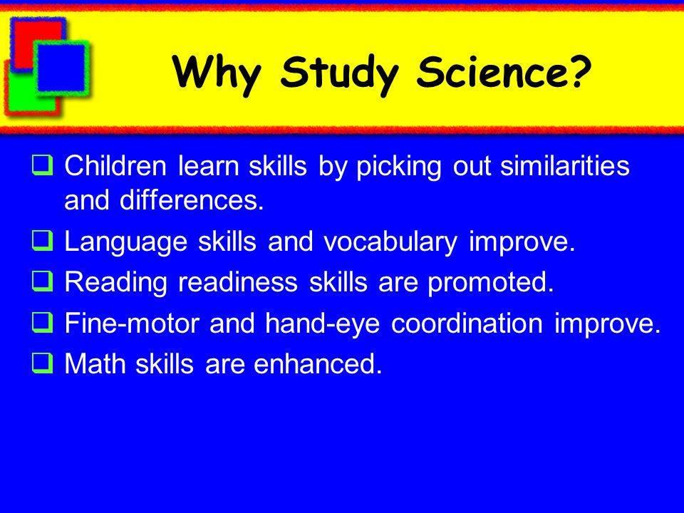 Why Study Science Children learn skills by picking out similarities and differences. Language skills and vocabulary improve.