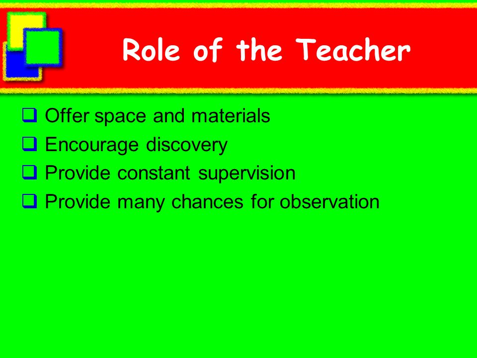 Role of the Teacher Offer space and materials Encourage discovery
