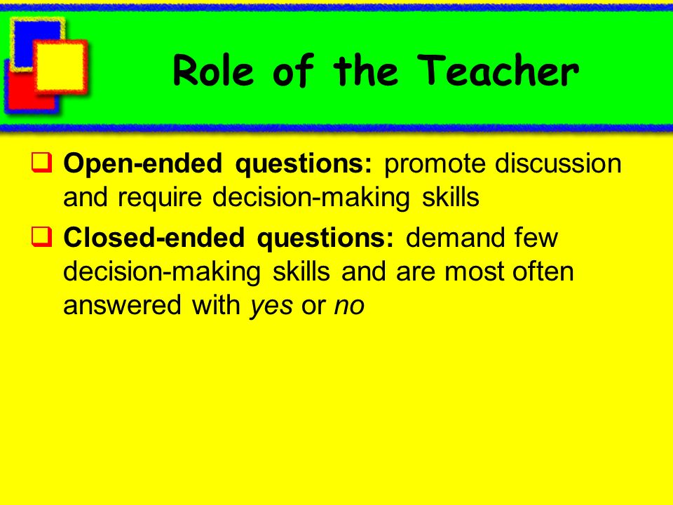 Role of the Teacher Open-ended questions: promote discussion and require decision-making skills.