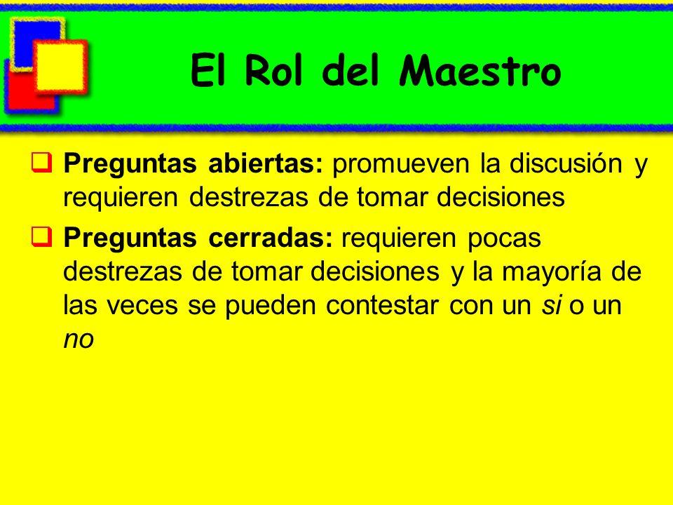 El Rol del Maestro Preguntas abiertas: promueven la discusión y requieren destrezas de tomar decisiones.