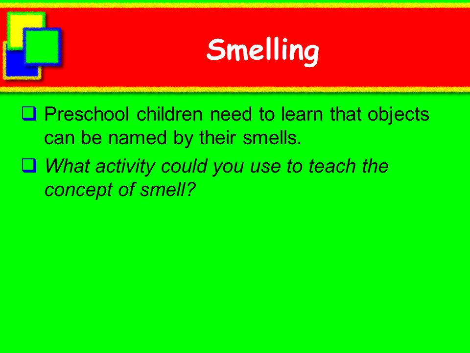 Smelling Preschool children need to learn that objects can be named by their smells.