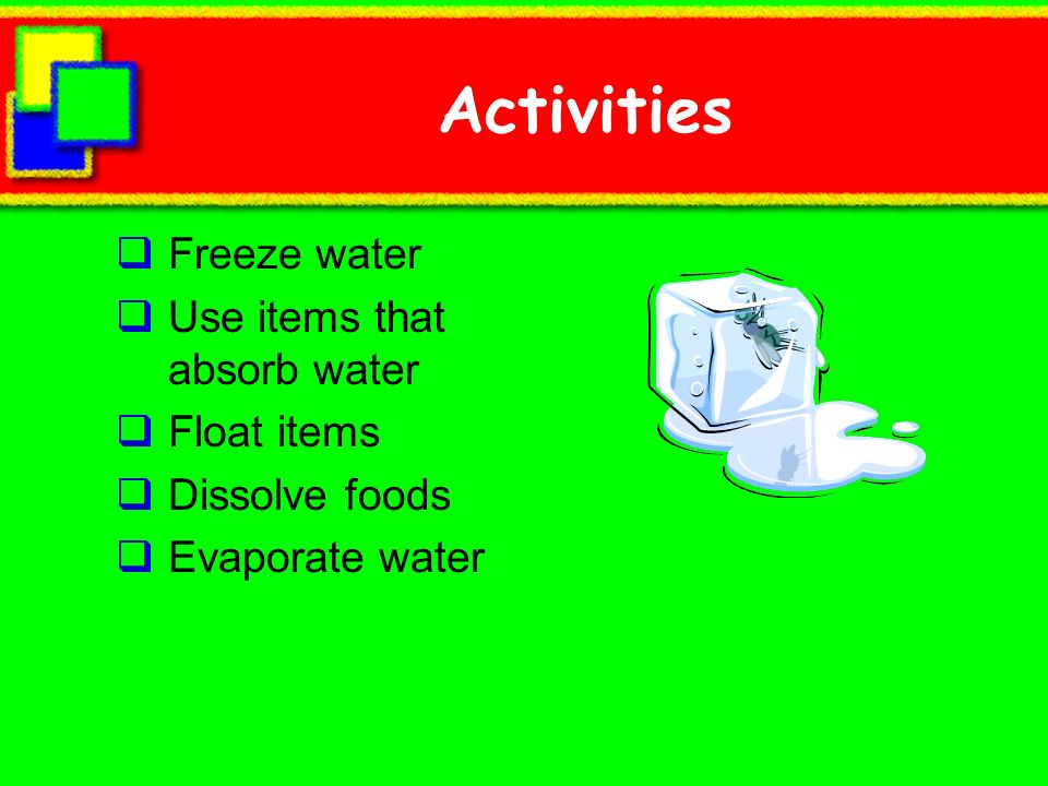 Activities Freeze water Use items that absorb water Float items