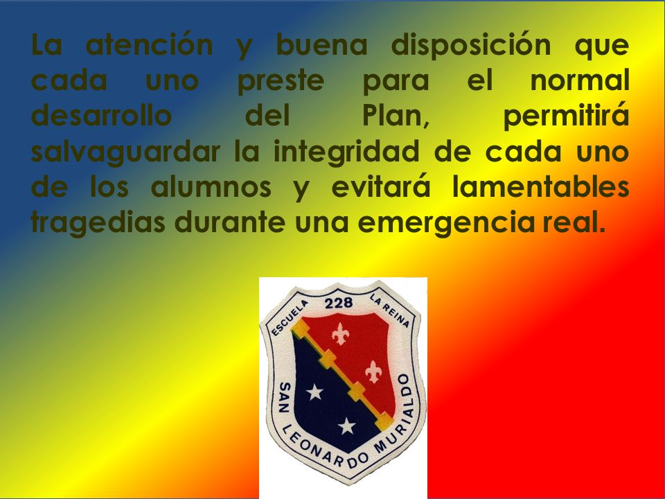 La atención y buena disposición que cada uno preste para el normal desarrollo del Plan, permitirá salvaguardar la integridad de cada uno de los alumnos y evitará lamentables tragedias durante una emergencia real.