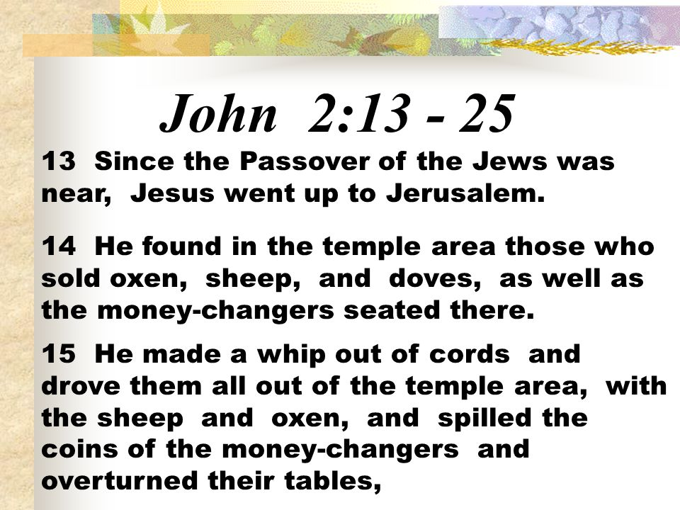 John 2:13 - 25 13 Since the Passover of the Jews was near, Jesus went up to Jerusalem.