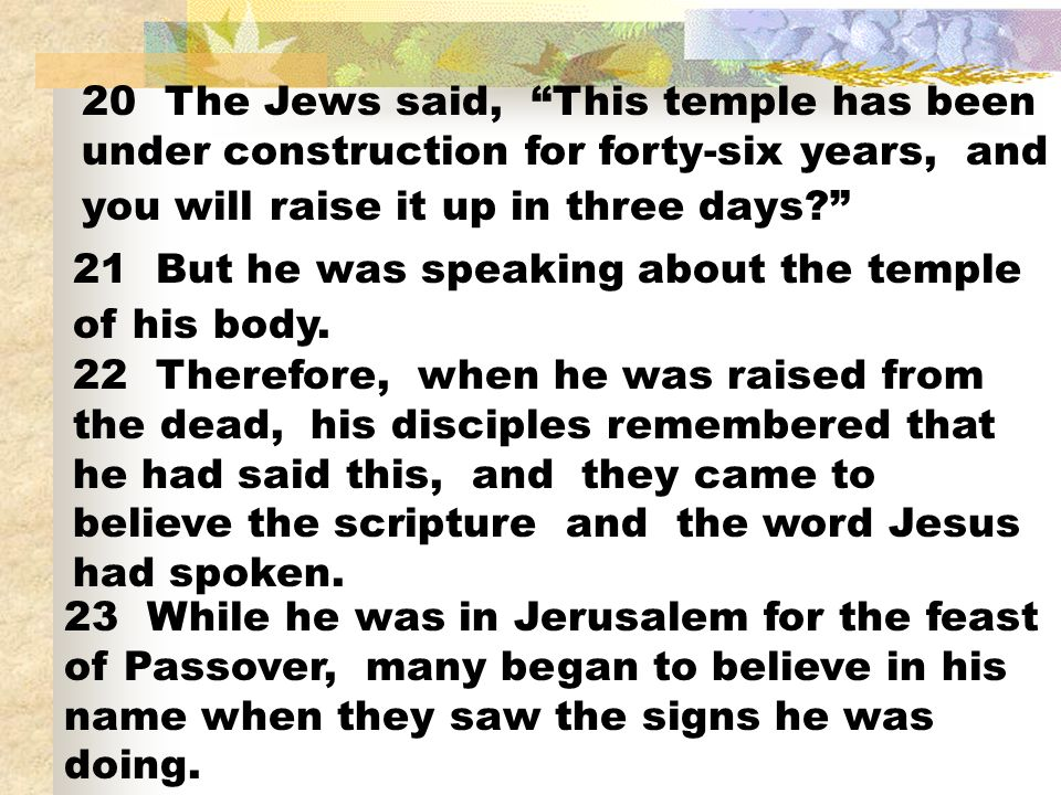 20 The Jews said, This temple has been under construction for forty-six years, and you will raise it up in three days
