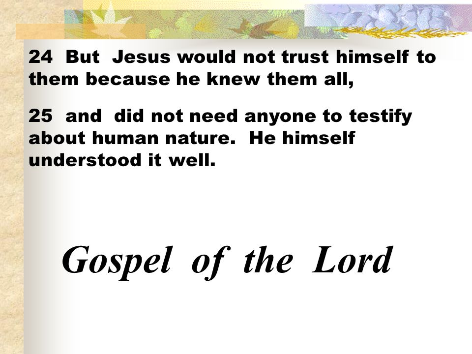 24 But Jesus would not trust himself to them because he knew them all,