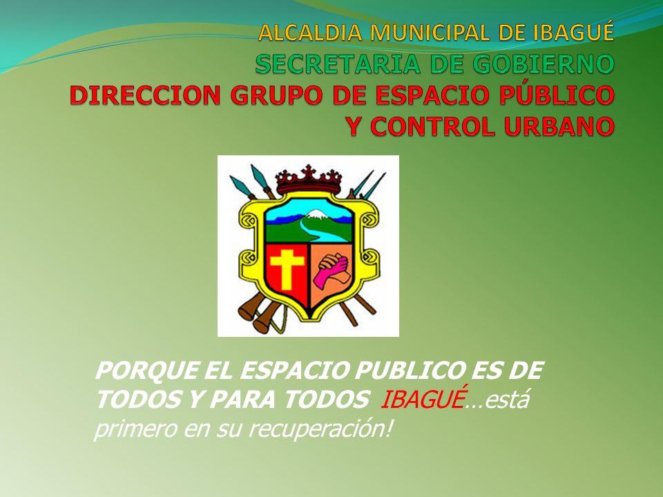 ALCALDIA MUNICIPAL DE IBAGUÉ SECRETARIA DE GOBIERNO DIRECCION GRUPO DE ESPACIO PÚBLICO Y CONTROL URBANO