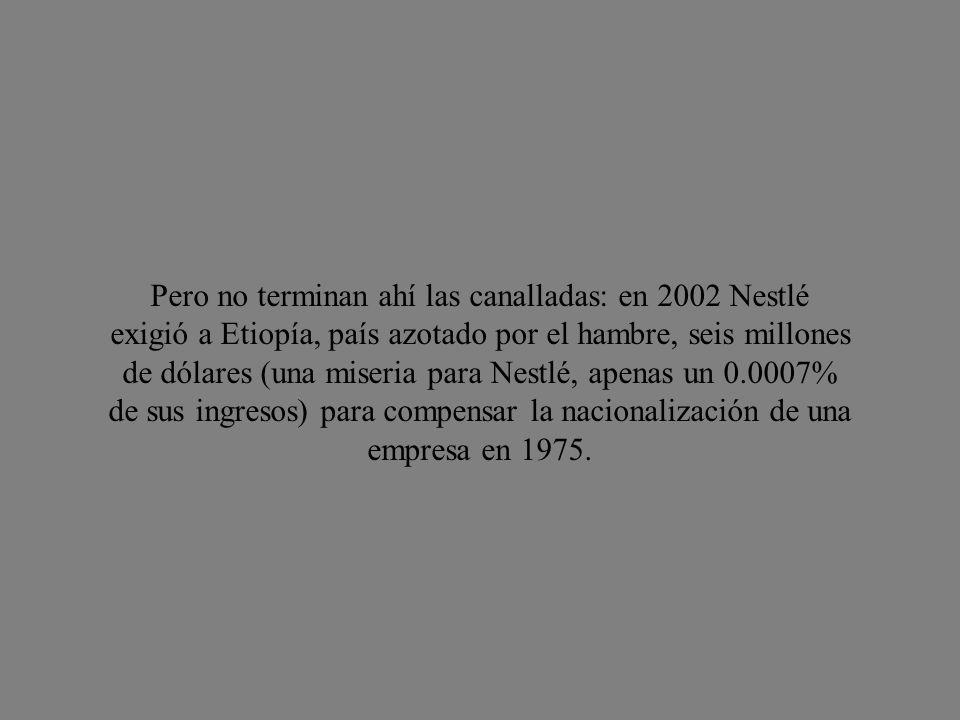 Pero no terminan ahí las canalladas: en 2002 Nestlé exigió a Etiopía, país azotado por el hambre, seis millones de dólares (una miseria para Nestlé, apenas un 0.0007% de sus ingresos) para compensar la nacionalización de una empresa en 1975.