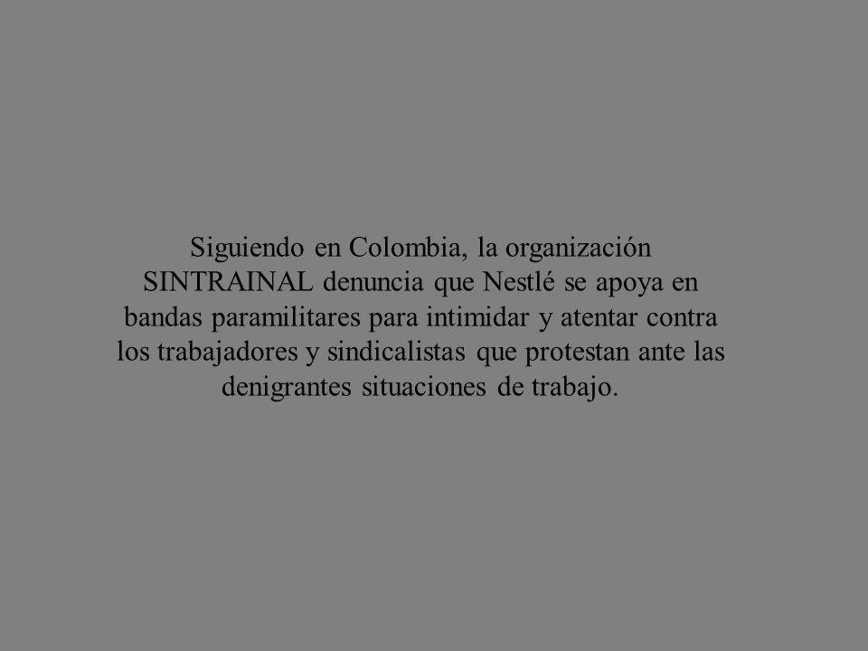 Siguiendo en Colombia, la organización SINTRAINAL denuncia que Nestlé se apoya en bandas paramilitares para intimidar y atentar contra los trabajadores y sindicalistas que protestan ante las denigrantes situaciones de trabajo.