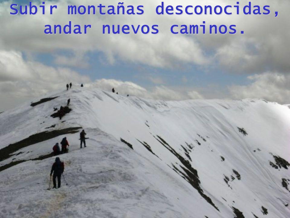 Subir montañas desconocidas, andar nuevos caminos.