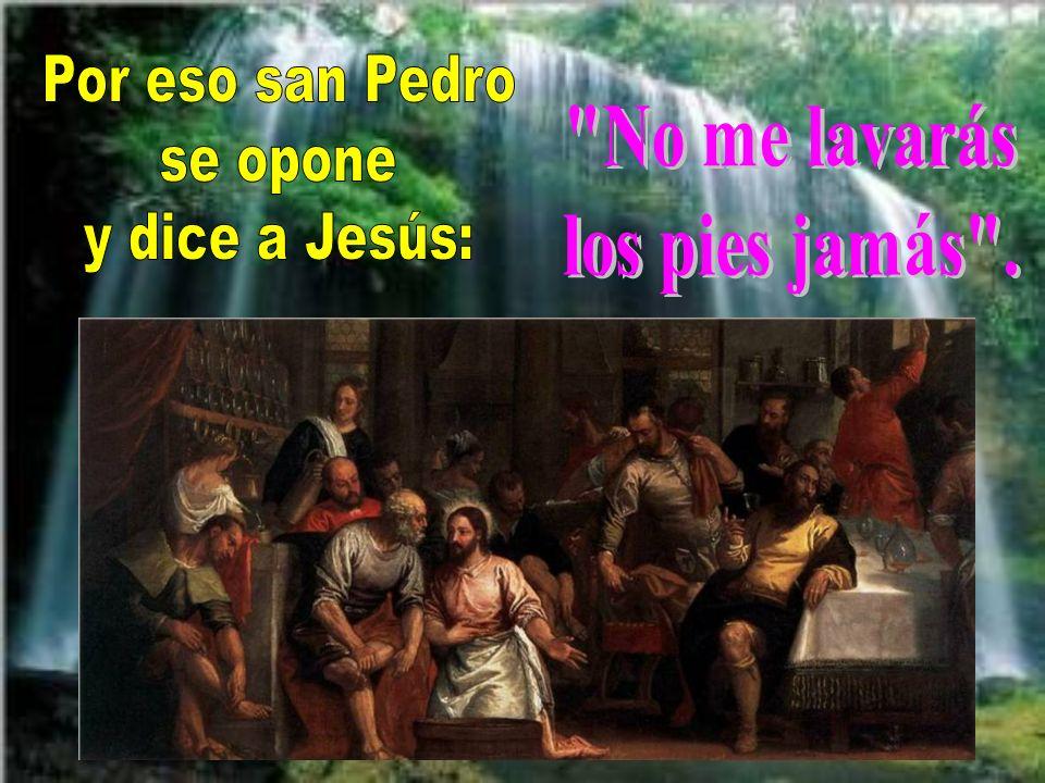 Por eso san Pedro se opone y dice a Jesús: No me lavarás los pies jamás .