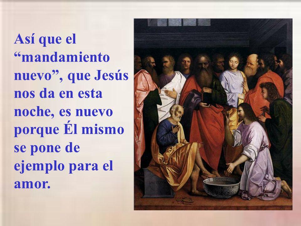 Así que el mandamiento nuevo , que Jesús nos da en esta noche, es nuevo porque Él mismo se pone de ejemplo para el amor.
